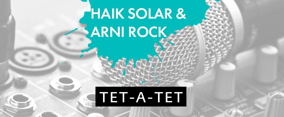 Tet-A-Tet with Haik Solar & Arni Rock